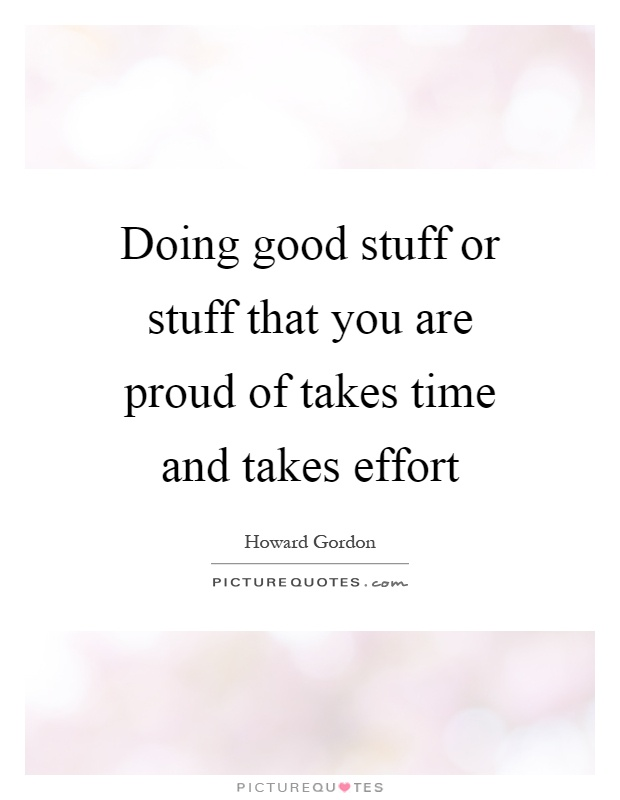 Doing good stuff or stuff that you are proud of takes time and takes effort Picture Quote #1