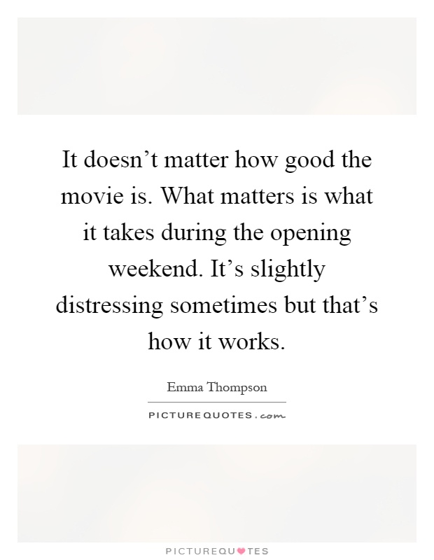It doesn't matter how good the movie is. What matters is what it takes during the opening weekend. It's slightly distressing sometimes but that's how it works Picture Quote #1