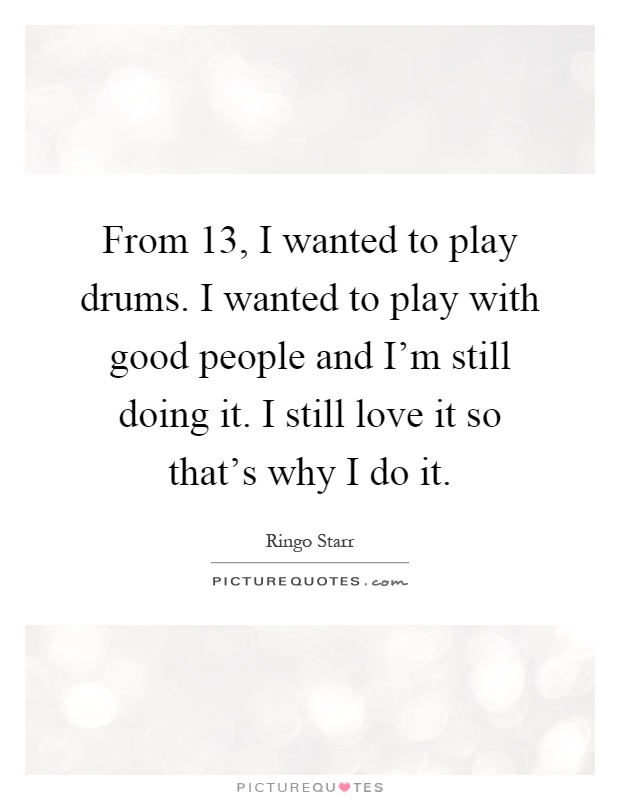 From 13, I wanted to play drums. I wanted to play with good people and I'm still doing it. I still love it so that's why I do it Picture Quote #1