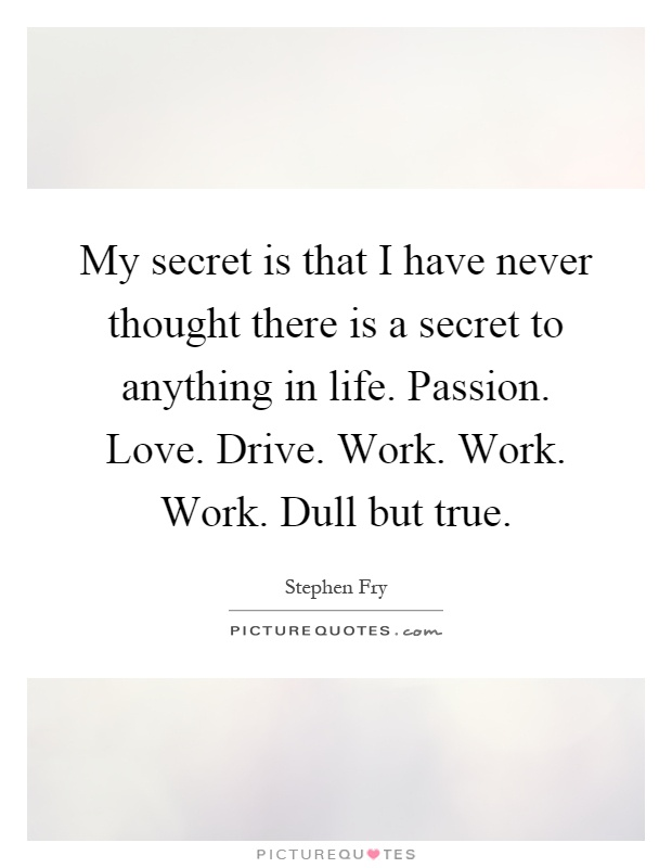 My secret is that I have never thought there is a secret to anything in life. Passion. Love. Drive. Work. Work. Work. Dull but true Picture Quote #1