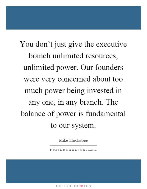You don't just give the executive branch unlimited resources, unlimited power. Our founders were very concerned about too much power being invested in any one, in any branch. The balance of power is fundamental to our system Picture Quote #1
