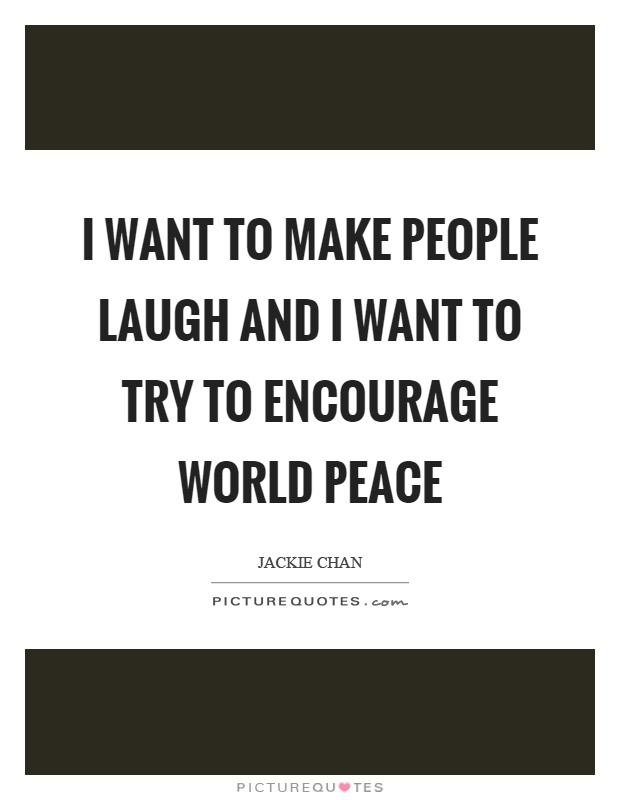 I want to make people laugh and I want to try to encourage world peace Picture Quote #1