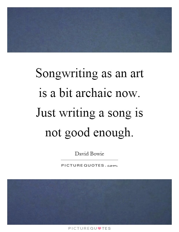 Songwriting as an art is a bit archaic now. Just writing a song is not good enough Picture Quote #1