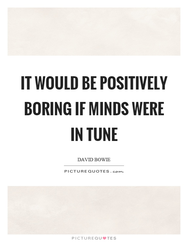 It would be positively boring if minds were in tune Picture Quote #1