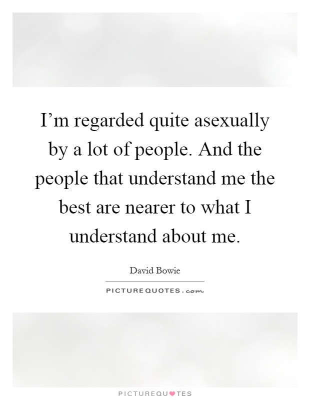I'm regarded quite asexually by a lot of people. And the people that understand me the best are nearer to what I understand about me Picture Quote #1