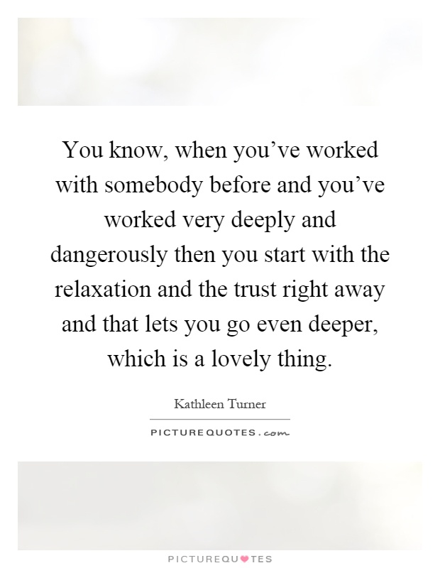 You know, when you've worked with somebody before and you've worked very deeply and dangerously then you start with the relaxation and the trust right away and that lets you go even deeper, which is a lovely thing Picture Quote #1