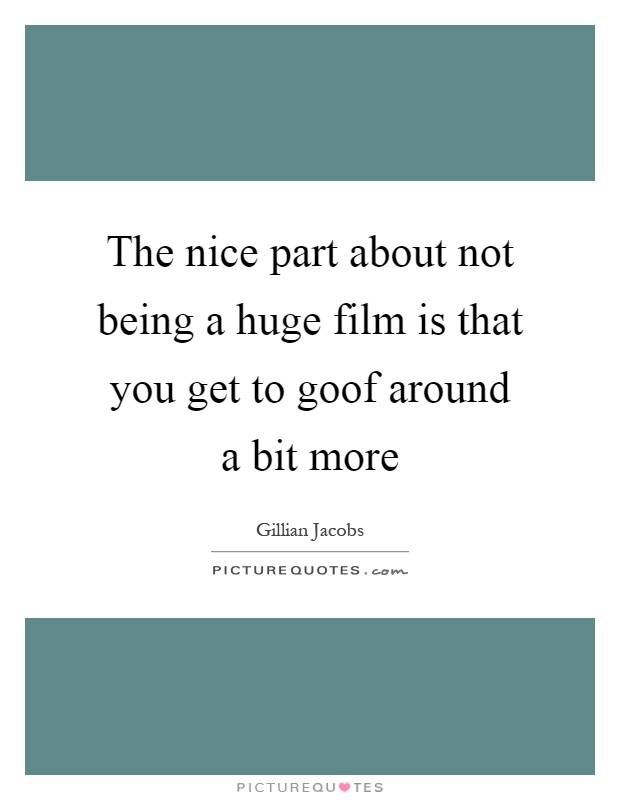 The nice part about not being a huge film is that you get to goof around a bit more Picture Quote #1