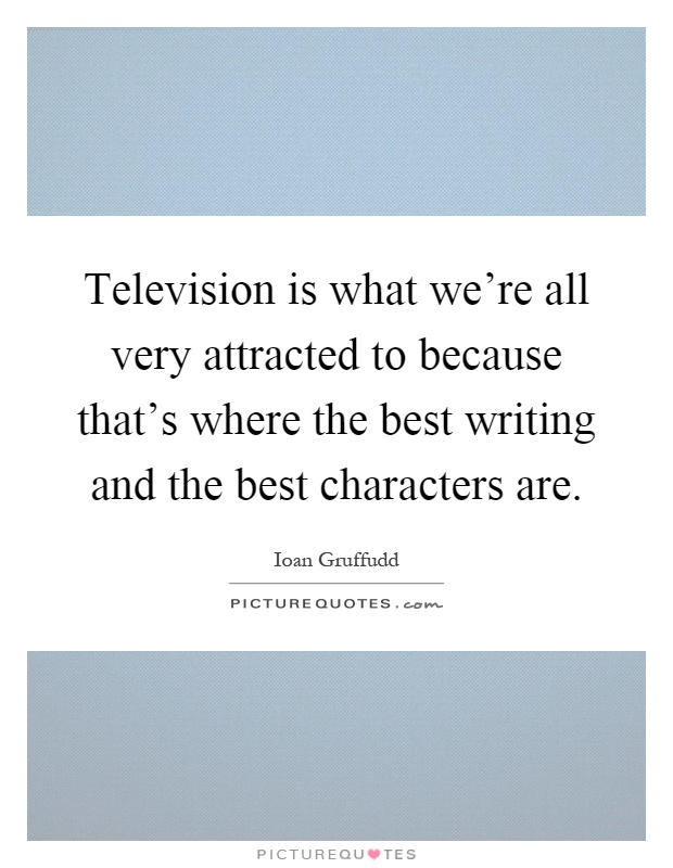 Television is what we're all very attracted to because that's where the best writing and the best characters are Picture Quote #1