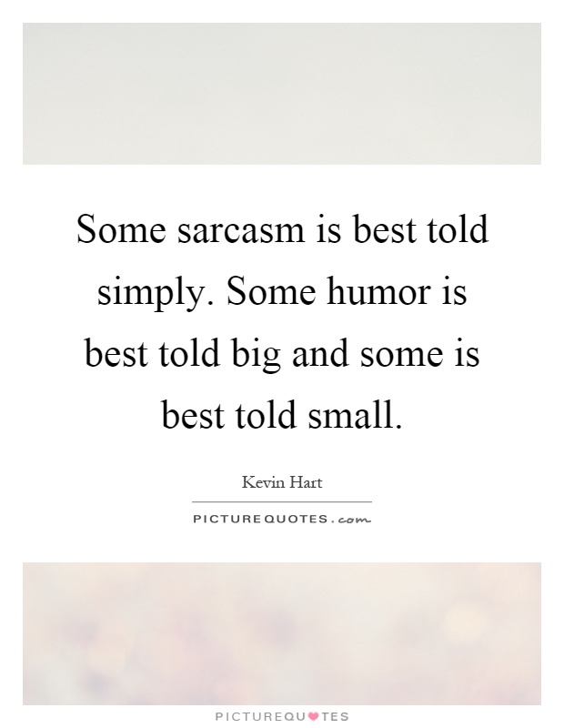Some sarcasm is best told simply. Some humor is best told big and some is best told small Picture Quote #1