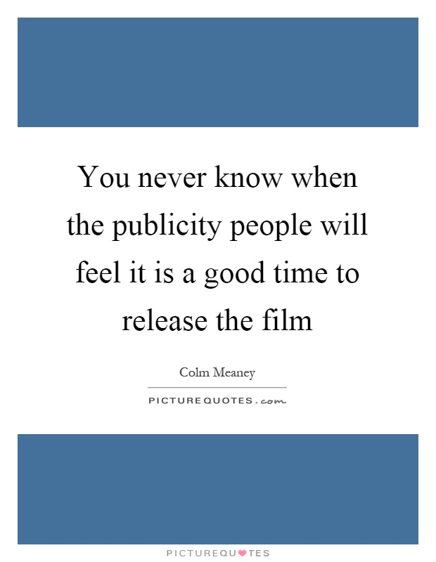 You never know when the publicity people will feel it is a good time to release the film Picture Quote #1