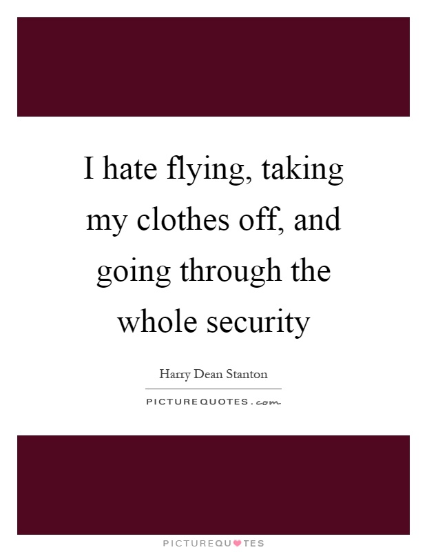 I hate flying, taking my clothes off, and going through the whole security Picture Quote #1
