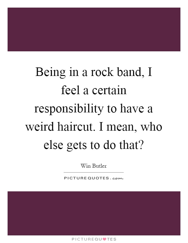Being in a rock band, I feel a certain responsibility to have a weird haircut. I mean, who else gets to do that? Picture Quote #1