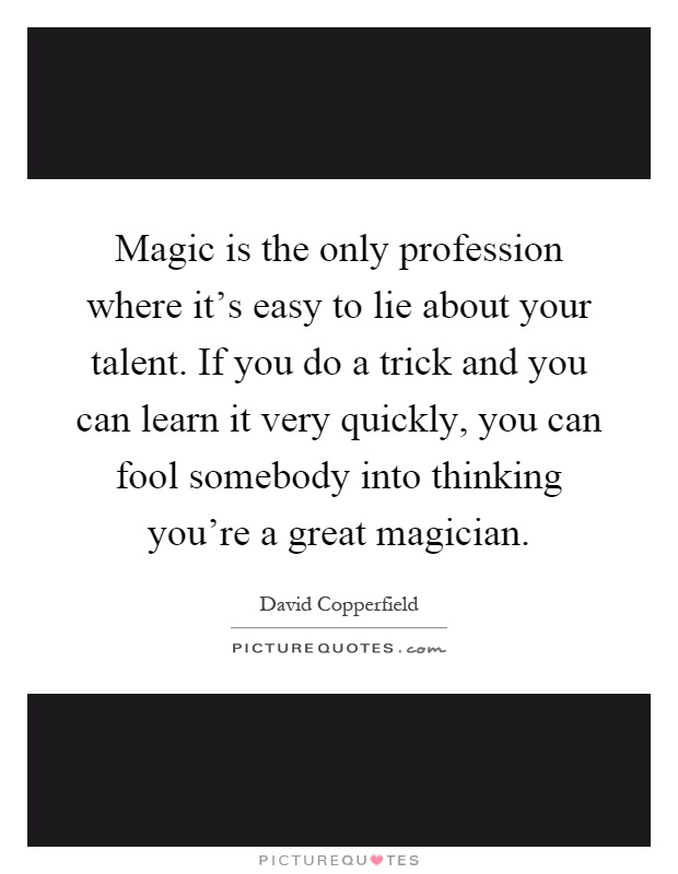 Magic is the only profession where it's easy to lie about your talent. If you do a trick and you can learn it very quickly, you can fool somebody into thinking you're a great magician Picture Quote #1