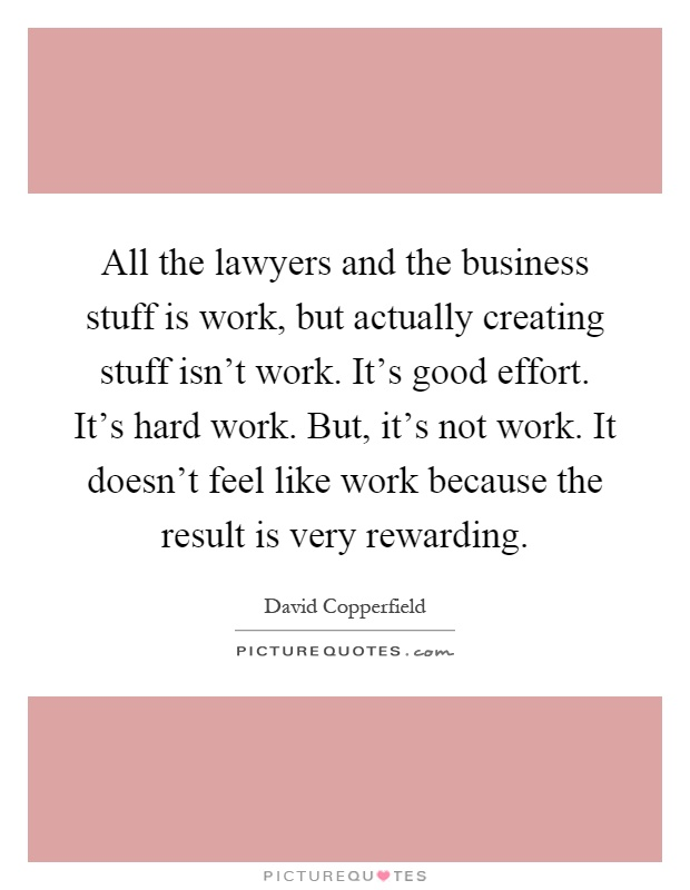 All the lawyers and the business stuff is work, but actually creating stuff isn't work. It's good effort. It's hard work. But, it's not work. It doesn't feel like work because the result is very rewarding Picture Quote #1