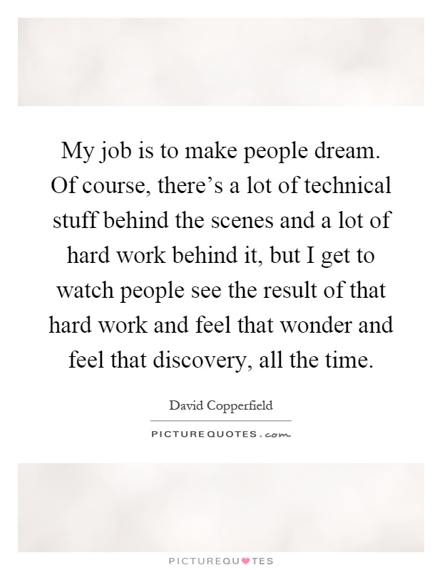 My job is to make people dream. Of course, there's a lot of technical stuff behind the scenes and a lot of hard work behind it, but I get to watch people see the result of that hard work and feel that wonder and feel that discovery, all the time Picture Quote #1