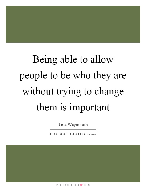 Being able to allow people to be who they are without trying to change them is important Picture Quote #1