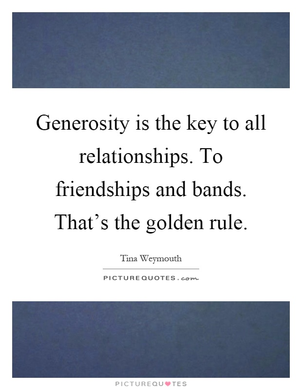 Generosity is the key to all relationships. To friendships and bands. That's the golden rule Picture Quote #1