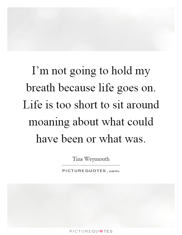 I M Not Going To Hold My Breath Because Life Goes On Life Is