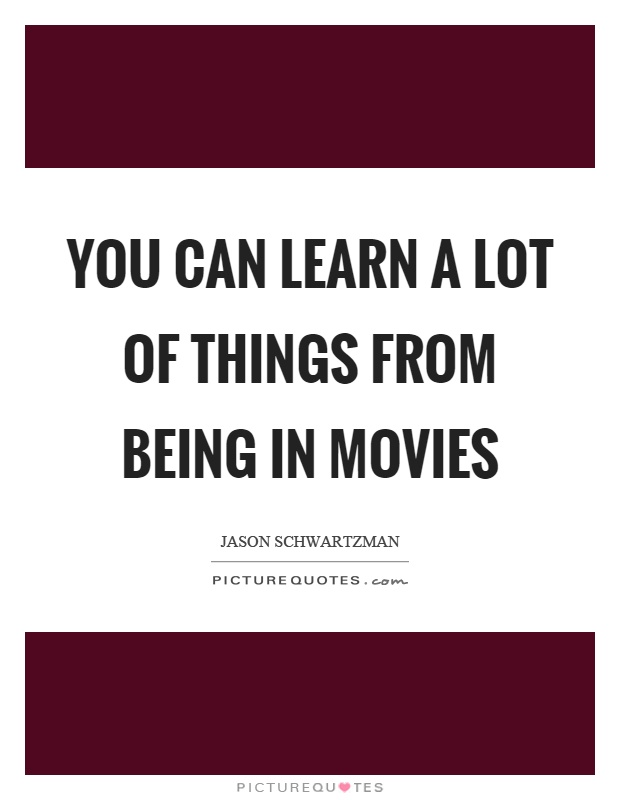 You can learn a lot of things from being in movies Picture Quote #1