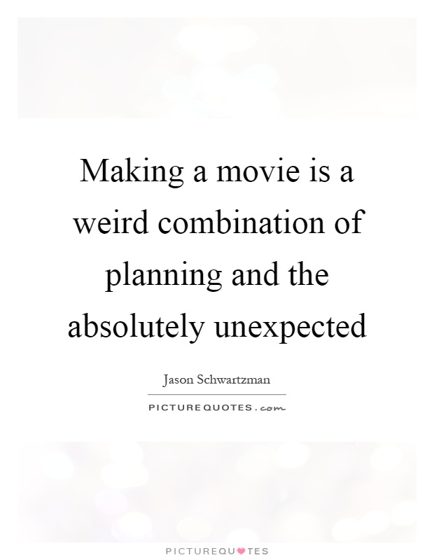 Making a movie is a weird combination of planning and the absolutely unexpected Picture Quote #1