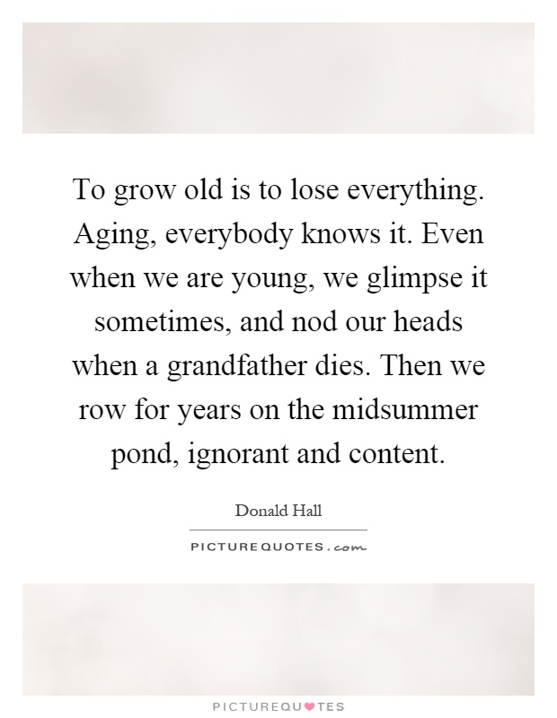 To grow old is to lose everything. Aging, everybody knows it. Even when we are young, we glimpse it sometimes, and nod our heads when a grandfather dies. Then we row for years on the midsummer pond, ignorant and content Picture Quote #1