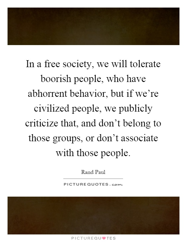 In a free society, we will tolerate boorish people, who have abhorrent behavior, but if we're civilized people, we publicly criticize that, and don't belong to those groups, or don't associate with those people Picture Quote #1