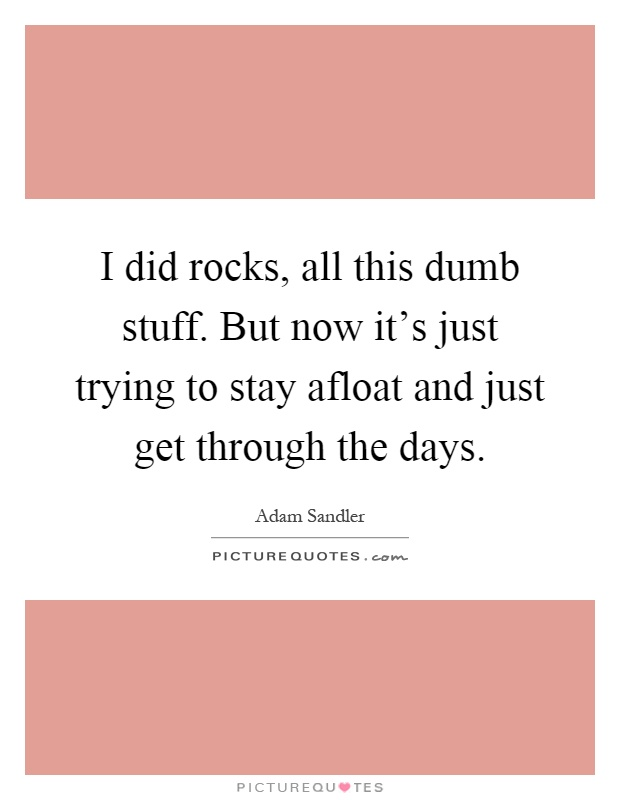 I did rocks, all this dumb stuff. But now it's just trying to stay afloat and just get through the days Picture Quote #1