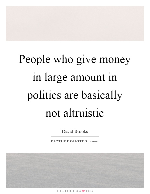 People who give money in large amount in politics are basically not altruistic Picture Quote #1
