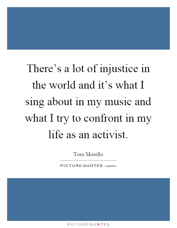 There's a lot of injustice in the world and it's what I sing about in my music and what I try to confront in my life as an activist Picture Quote #1