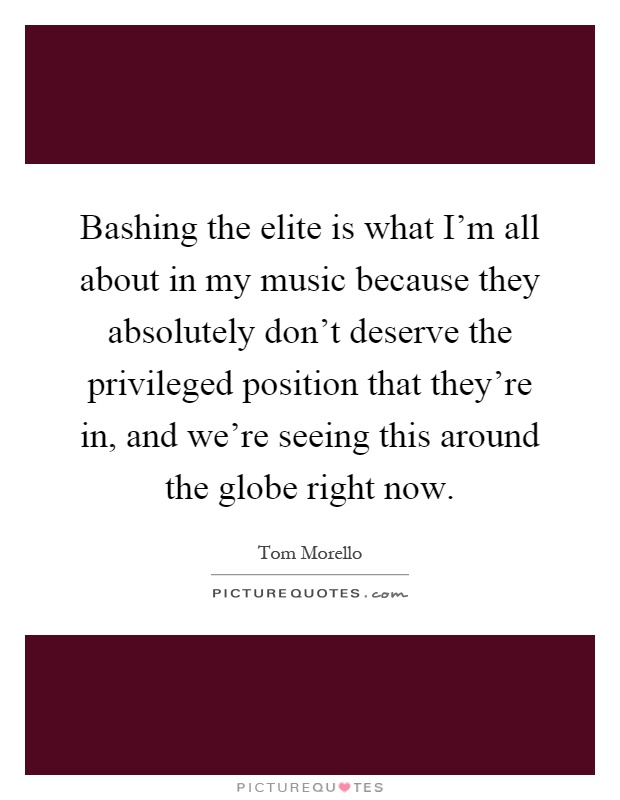 Bashing the elite is what I'm all about in my music because they absolutely don't deserve the privileged position that they're in, and we're seeing this around the globe right now Picture Quote #1