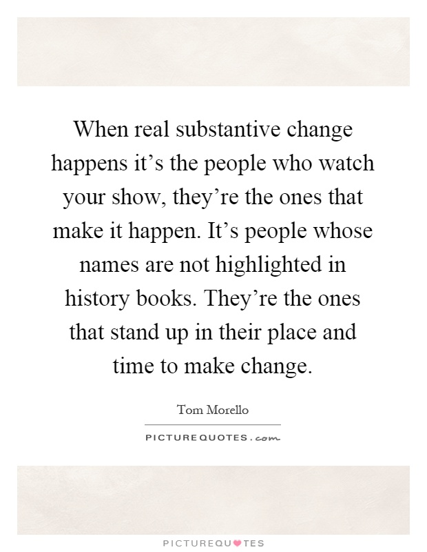 When real substantive change happens it's the people who watch your show, they're the ones that make it happen. It's people whose names are not highlighted in history books. They're the ones that stand up in their place and time to make change Picture Quote #1