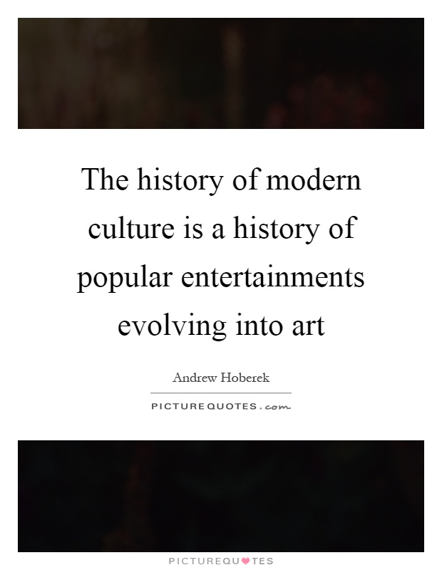 The history of modern culture is a history of popular entertainments evolving into art Picture Quote #1