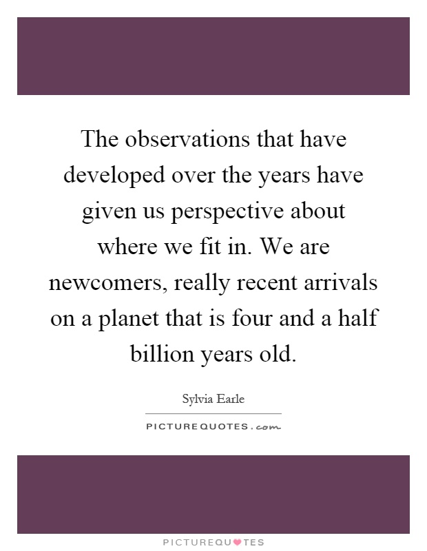 The observations that have developed over the years have given us perspective about where we fit in. We are newcomers, really recent arrivals on a planet that is four and a half billion years old Picture Quote #1