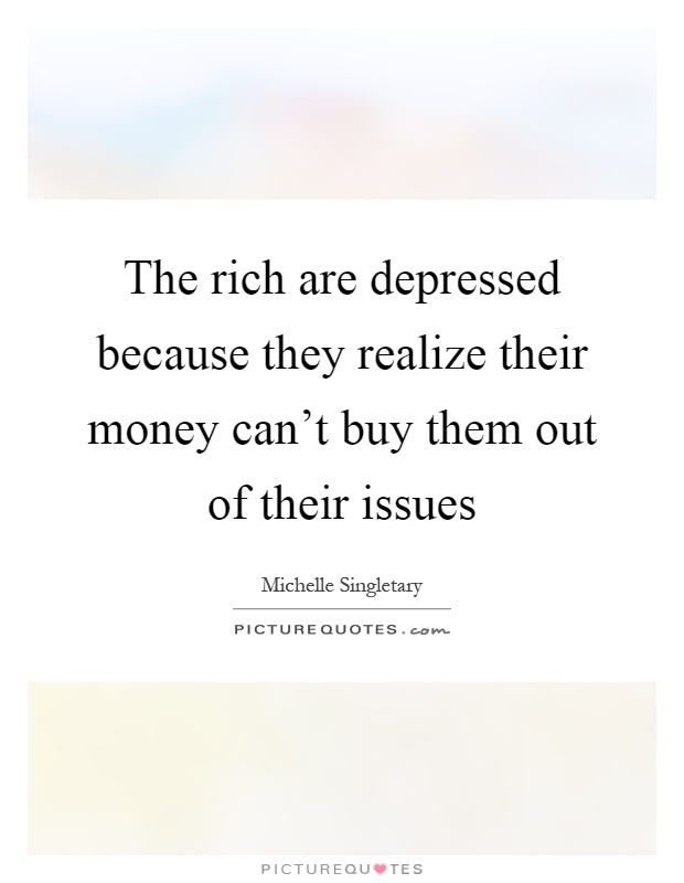 The rich are depressed because they realize their money can't buy them out of their issues Picture Quote #1