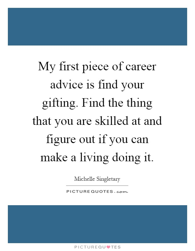 My first piece of career advice is find your gifting. Find the thing that you are skilled at and figure out if you can make a living doing it Picture Quote #1