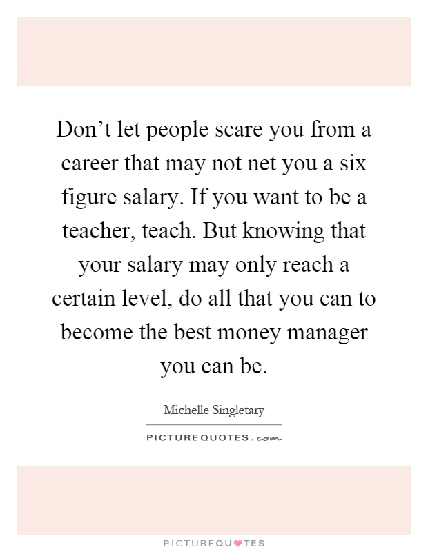 Don't let people scare you from a career that may not net you a six figure salary. If you want to be a teacher, teach. But knowing that your salary may only reach a certain level, do all that you can to become the best money manager you can be Picture Quote #1