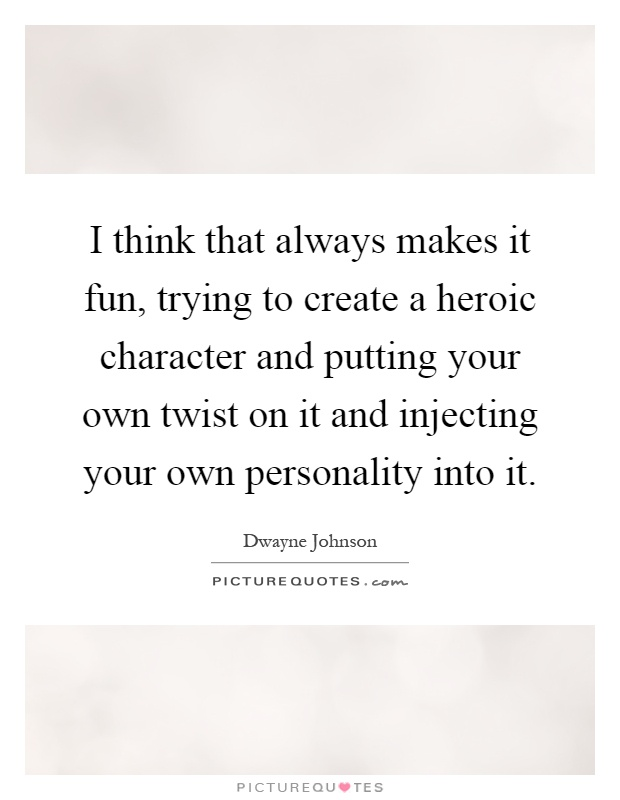 I think that always makes it fun, trying to create a heroic character and putting your own twist on it and injecting your own personality into it Picture Quote #1