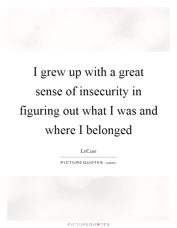 I grew up with a great sense of insecurity in figuring out what I was and where I belonged Picture Quote #1