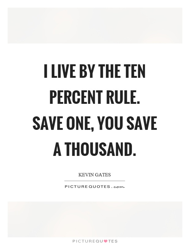 I live by the ten percent rule. Save one, you save a thousand Picture Quote #1