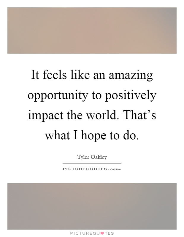 It feels like an amazing opportunity to positively impact the world. That's what I hope to do Picture Quote #1