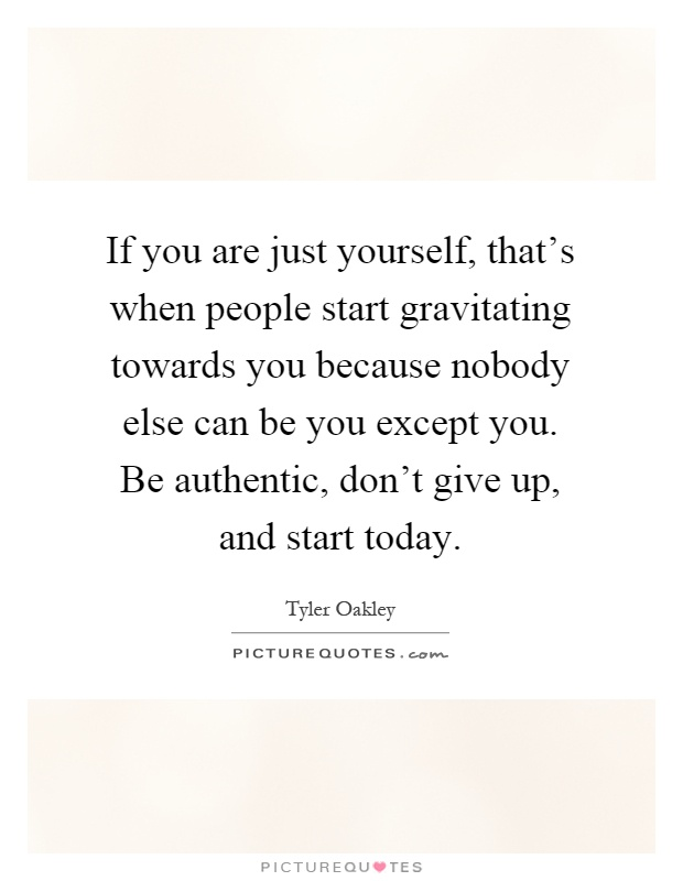 If you are just yourself, that's when people start gravitating towards you because nobody else can be you except you. Be authentic, don't give up, and start today Picture Quote #1