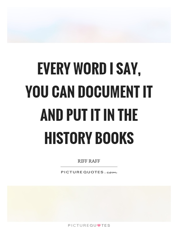 Every word I say, you can document it and put it in the history books Picture Quote #1