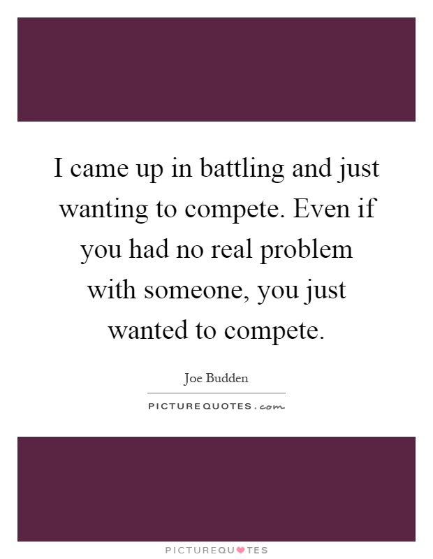I came up in battling and just wanting to compete. Even if you had no real problem with someone, you just wanted to compete Picture Quote #1