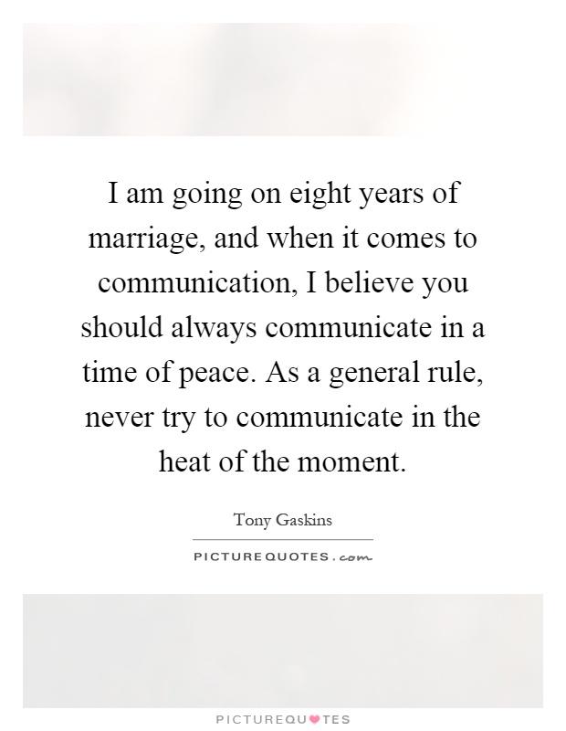I am going on eight years of marriage, and when it comes to communication, I believe you should always communicate in a time of peace. As a general rule, never try to communicate in the heat of the moment Picture Quote #1