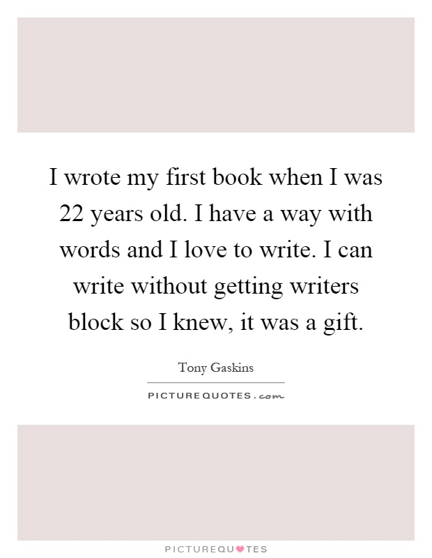 I wrote my first book when I was 22 years old. I have a way with words and I love to write. I can write without getting writers block so I knew, it was a gift Picture Quote #1