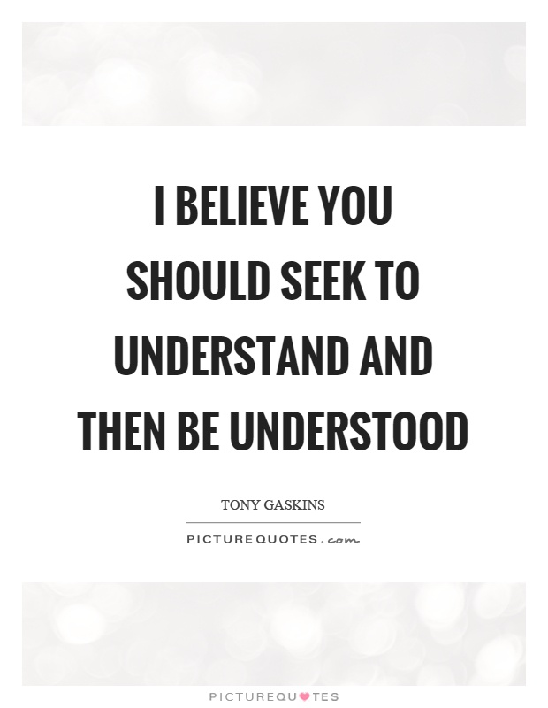 I believe you should seek to understand and then be understood Picture Quote #1