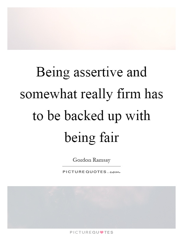 Being assertive and somewhat really firm has to be backed up with being fair Picture Quote #1