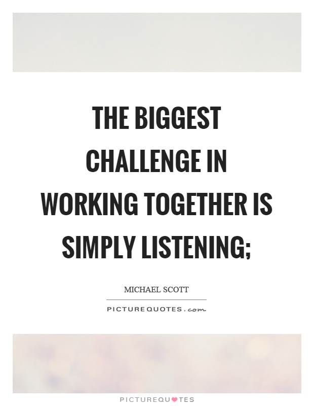 The biggest challenge in working together is simply listening; Picture Quote #1