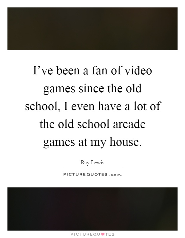 I've been a fan of video games since the old school, I even have a lot of the old school arcade games at my house Picture Quote #1