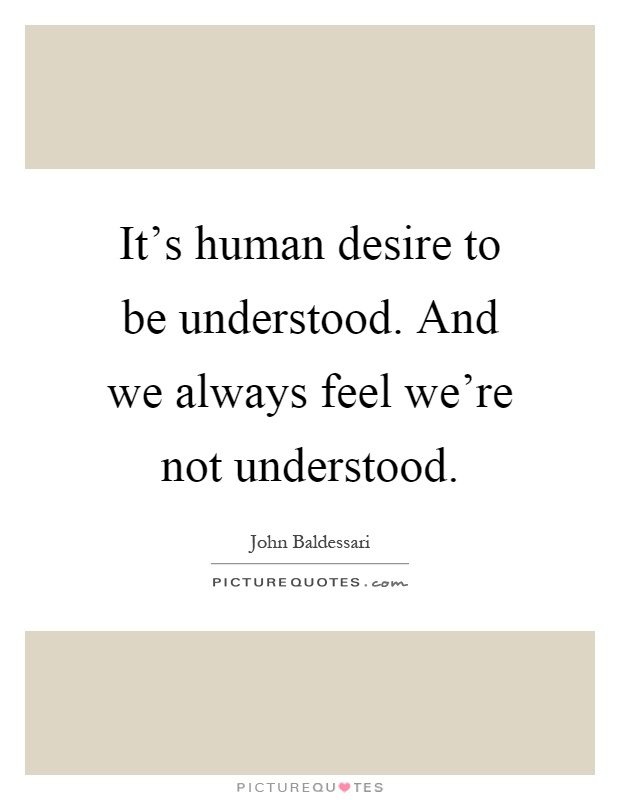 It's human desire to be understood. And we always feel we're not understood Picture Quote #1